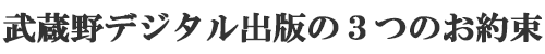 武蔵野デジタル出版の3つのお約束